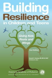 Building Resilience in Children and Teens: Giving Kids Roots and Wings ebook by Ginsburg, Kenneth R.
