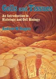 Cells and Tissues: An Introduction to Histology and Cell Biology ebook by Rogers