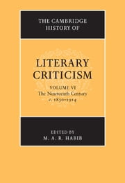 The Cambridge History of Literary Criticism: Volume 6, The Nineteenth Century, c.1830–1914 ebook by M. A. R. Habib