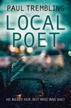 Local Poet - He killed her, but who was she? ebook by Paul Trembling