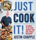 Just Cook It! - 145 Built-to-Be-Easy Recipes That Are Totally Delicious ebook by Justin Chapple