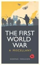 First World War - A Miscellany ebook by Norman Ferguson