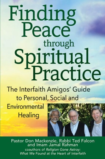 Finding Peace through Spiritual Practice - The Interfaith Amigos' Guide to Personal, Social and Environmental Healing ebook by Rabbi Ted Falcon, PhD,Imam Jamal Rahman,Pastor Don Mackenzie, PhD