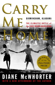 Carry Me Home - Birmingham, Alabama: The Climactic Battle of the Civil Rights Revolution ebook by Diane McWhorter