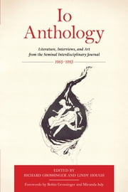 Io Anthology - Literature, Interviews, and Art from the Seminal Interdisciplinary Journal, 1965 -1993 ebook by Richard Grossinger,Lindy Hough,Miranda July,Robin Grossinger