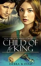 Child of the King: Book Three in the Woman of Sin Trilogy ebook by Debra B. Diaz