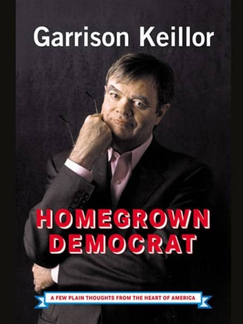 Homegrown Democrat - A Few Plain Thoughts from the Heart of America ebook by Garrison Keillor