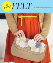 So Pretty! Felt - 24 Stylish Projects to Make with Felt ebook by Amy Palanjian