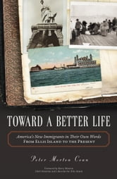 Toward A Better Life - America's New Immigrants in Their Own Words From Ellis Island to the Present ebook by Peter Morton Coan