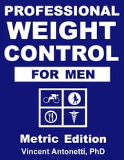 Professional Weight Control for Men - Metric Edition ebook by Vincent Antonetti, PhD