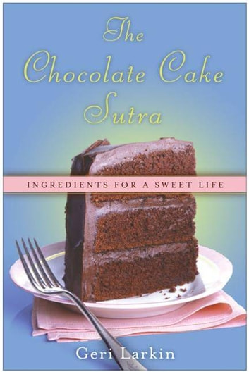 The Chocolate Cake Sutra - Ingredients for a Sweet Life ebook by Geri Larkin