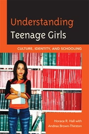 Understanding Teenage Girls - Culture, Identity and Schooling ebook by Horace R. Hall,Andrea Brown-Thirston