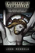 In Search of the Messiah - The Jesus Christ of the Old Testament ebook by John Mendola