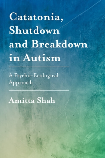 Catatonia, Shutdown and Breakdown in Autism - A Psycho-Ecological Approach eBook by Amitta Shah