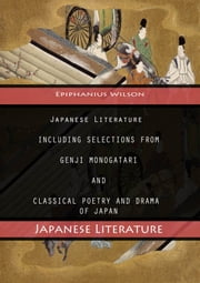 Japanese Literature - Including Selections From Genji Monogatari And Classical Poetry And Drama Of Japan ebook by Epiphanius Wilson