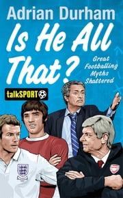 Is He All That? - Great Footballing Myths Shattered ebook by Adrian Durham