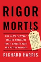 Rigor Mortis - How Sloppy Science Creates Worthless Cures, Crushes Hope, and Wastes Billions ebook by Richard Harris