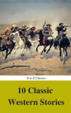 10 Classic Western Stories (Best Navigation, Active TOC) (A to Z Classics) ebook by Andy Adams, Bret Harte, B.m. Bower,...