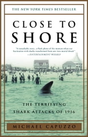 Close to Shore - The Terrifying Shark Attacks of 1916 ebook by Michael Capuzzo
