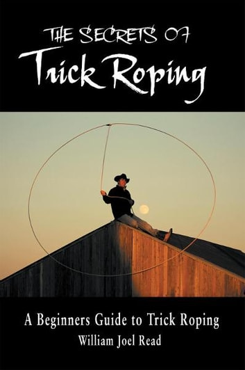 The Secrets of Trick Roping - A Beginners Guide to Trick Roping ebook by William Joel Read