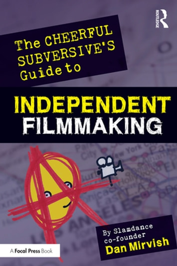 The Cheerful Subversive's Guide to Independent Filmmaking - From Preproduction to Festivals and Distribution ebook by Dan Mirvish