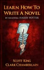 Learn How To Write A Novel By Reading Harry Potter ebook by Scott King