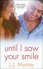 Until I Saw Your Smile ebook by J.J. Murray