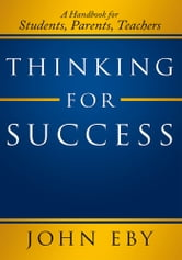 Thinking for Success - A Handbook for Students, Parents, Teachers ebook by John Eby