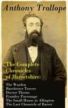 The Complete Chronicles of Barsetshire: The Warden + Barchester Towers + Doctor Thorne + Framley Parsonage + The Small House at Allington + The Last Chronicle of Barset ebook by Anthony Trollope