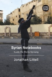 Syrian Notebooks - Inside the Homs Uprising ebook by Jonathan Littell,Charlotte Mandell
