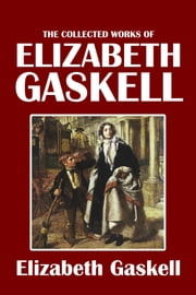 The Collected Works of Elizabeth Gaskell: 38 Novels and Short Stories ebook by Elizabeth Gaskell