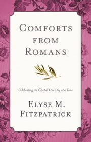 Comforts from Romans - Celebrating the Gospel One Day at a Time ebook by Elyse M. Fitzpatrick