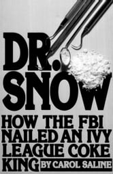Dr. Snow: How the FBI Nailed an Ivy League Coke King ebook by Carol Saline