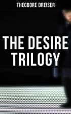 The Desire Trilogy - The Financier, The Titan & The Stoic ebook by Theodore Dreiser