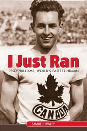 I Just Ran - Percy Williams, World's Fastest Human ebook by Samuel Hawley