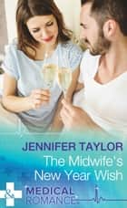 The Midwife's New Year Wish (Mills & Boon Medical) (Dalverston Hospital, Book 6) ebook by Jennifer Taylor