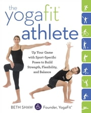 The YogaFit Athlete - Up Your Game with Sport-Specific Poses to Build Strength, Flexibility, and Balance ebook by Beth Shaw