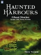 Haunted Harbours:: Ghost Stories from Old Nova Scotia ebook by Steve Vernon