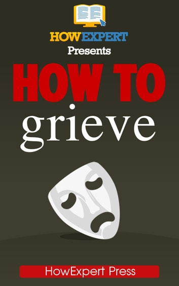 how to grieve your step by step guide to grieving overcoming loss