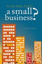 So You Want to Buy A Small Business ebook by Joe Vagnone