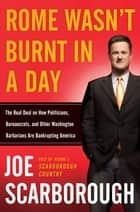 Rome Wasn't Burnt in a Day - The Real Deal on How Politicians, Bureaucrats, and Other Washington Barbarians Are Bankrupting America ebook by Joe Scarborough