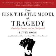 Risk Theatre Model of Tragedy, The - Gambling, Drama, and the Unexpected audiobook by Edwin Wong
