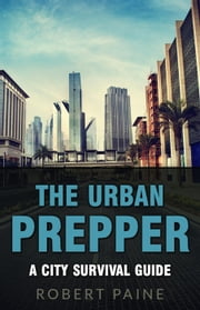 The Urban Prepper: A City Survival Guide ebook by Robert Paine