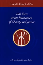Catholic Charities USA - 100 Years at the Intersection of Charity and Justice ebook by J. Bryan Hehir