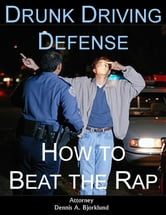 Drunk Driving Defense: How to Beat the Rap ebook by Attorney Dennis A. Bjorklund