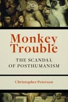Monkey Trouble - The Scandal of Posthumanism ebook by Christopher Peterson