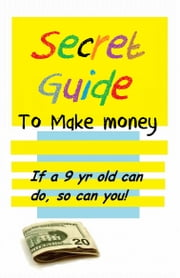 Secret Guide to make money - if a 9 yr old can do, so can you ebook by William Medina