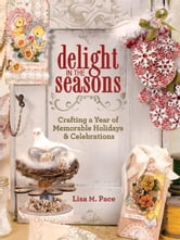 Delight in the Seasons: Crafting a Year of Memorable Holidays and Celebrations ebook by Lisa M. Pace
