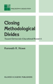 Closing Methodological Divides - Toward Democratic Educational Research ebook by K.R. Howe