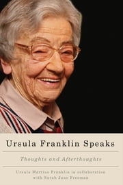 Ursula Franklin Speaks - Thoughts and Afterthoughts ebook by Ursula Martius Franklin,Sarah Jane Freeman